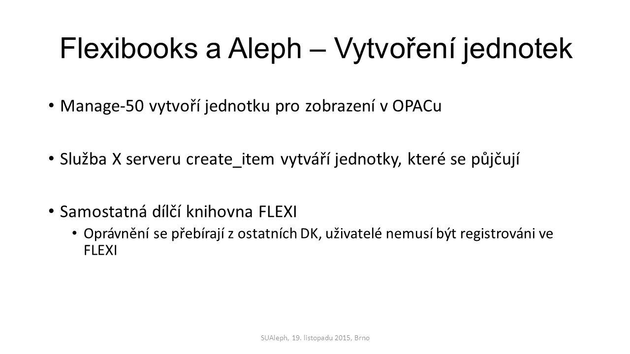 Flexibooks a Aleph – Vytvoření jednotek Manage-50 vytvoří jednotku pro zobrazení v OPACu Služba X serveru create_item vytváří jednotky, které se půjčují Samostatná dílčí knihovna FLEXI Oprávnění se přebírají z ostatních DK, uživatelé nemusí být registrováni ve FLEXI SUAleph, 19.