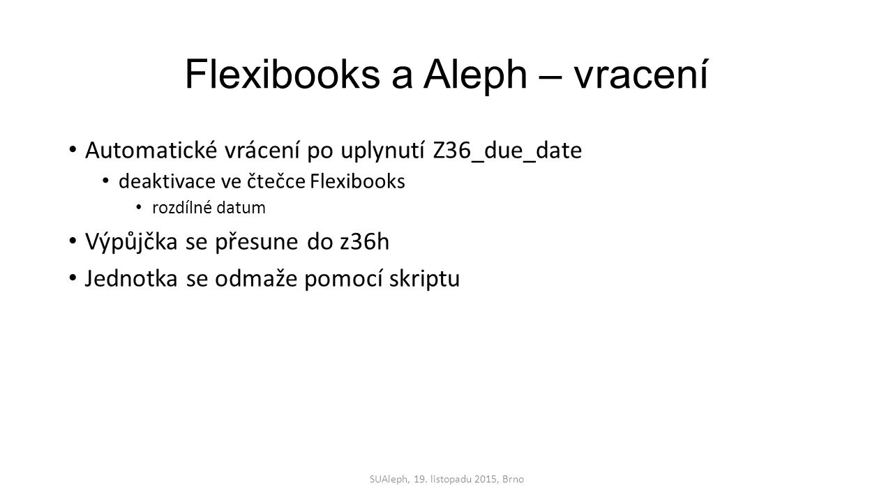 Flexibooks a Aleph – vracení Automatické vrácení po uplynutí Z36_due_date deaktivace ve čtečce Flexibooks rozdílné datum Výpůjčka se přesune do z36h Jednotka se odmaže pomocí skriptu SUAleph, 19.