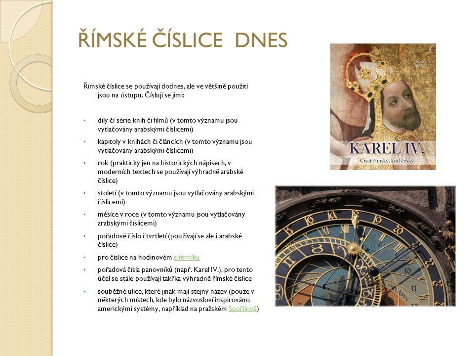ŘÍMSKÉ ČÍSLICE DNES Římské číslice se používají dodnes, ale ve většině použití jsou na ústupu. Číslují se jimi: díly čí série knih či filmů (v tomto v