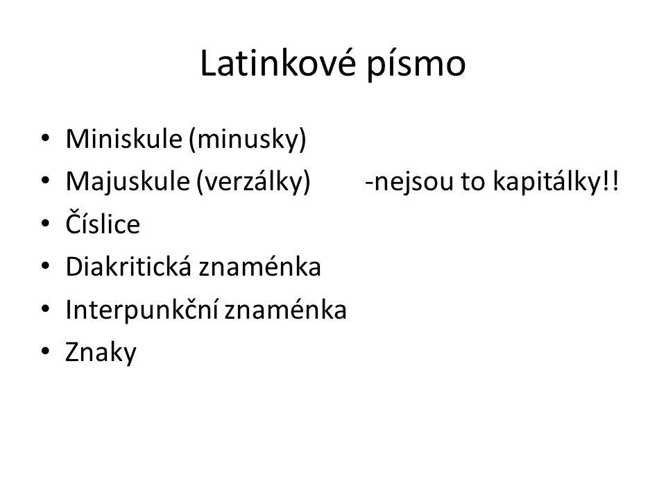 Latinkové písmo Miniskule (minusky) Majuskule (verzálky) -nejsou to kapitálky!! Číslice Diakritická znaménka Interpunkční znaménka Znaky