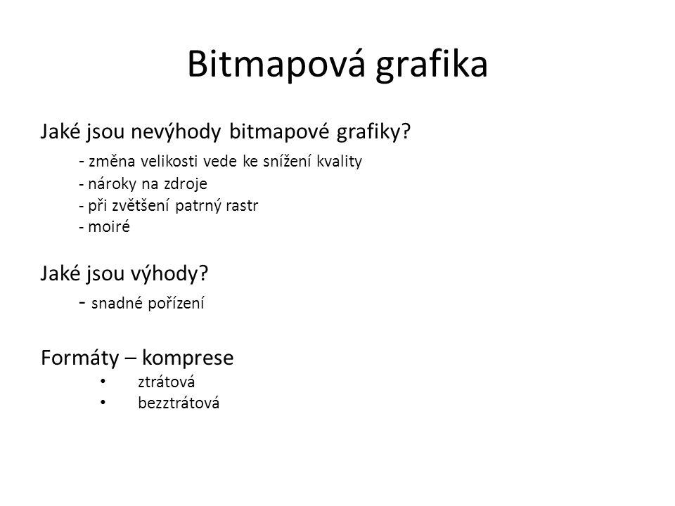 Bitmapová grafika Jaké jsou nevýhody bitmapové grafiky? - změna velikosti vede ke snížení kvality - nároky na zdroje - při zvětšení patrný rastr - moi