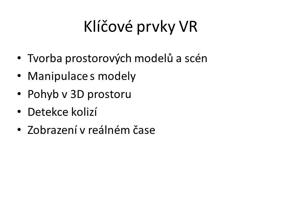 Klíčové prvky VR Tvorba prostorových modelů a scén Manipulace s modely Pohyb v 3D prostoru Detekce kolizí Zobrazení v reálném čase
