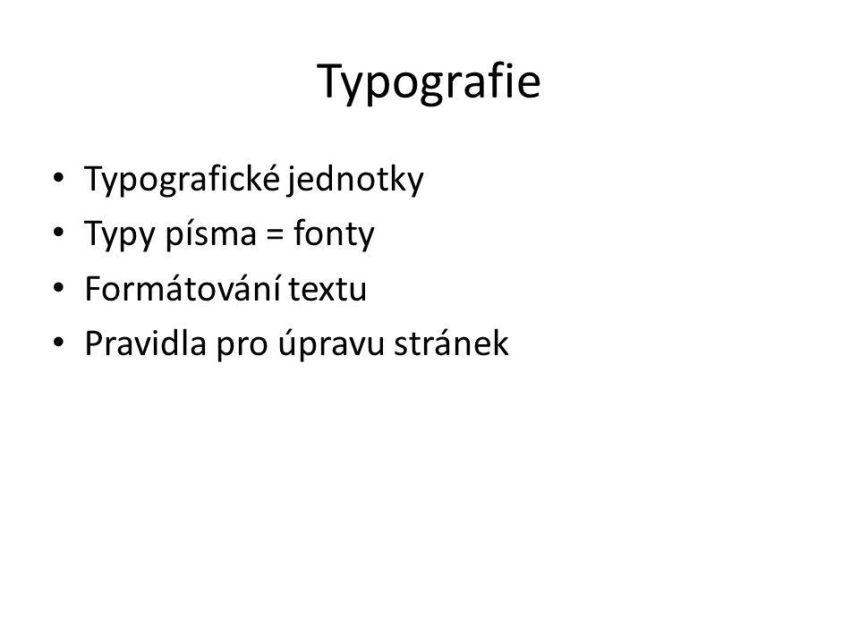 Typografie Typografické jednotky Typy písma = fonty Formátování textu Pravidla pro úpravu stránek