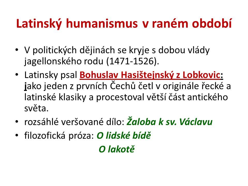 Latinský humanismus v raném období V politických dějinách se kryje s dobou vlády jagellonského rodu (1471-1526). Latinsky psal Bohuslav Hasištejnský z