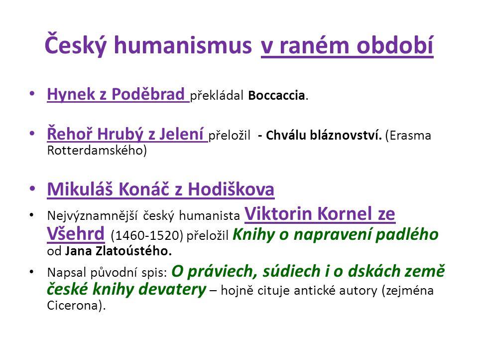 Český humanismus v raném období Hynek z Poděbrad překládal Boccaccia. Řehoř Hrubý z Jelení přeložil - Chválu bláznovství. (Erasma Rotterdamského) Miku