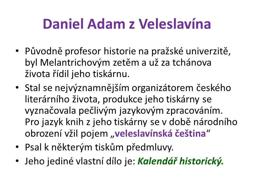 Daniel Adam z Veleslavína Původně profesor historie na pražské univerzitě, byl Melantrichovým zetěm a už za tchánova života řídil jeho tiskárnu. Stal