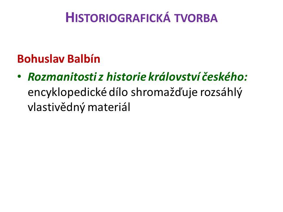 H ISTORIOGRAFICKÁ TVORBA Bohuslav Balbín Rozmanitosti z historie království českého: encyklopedické dílo shromažďuje rozsáhlý vlastivědný materiál