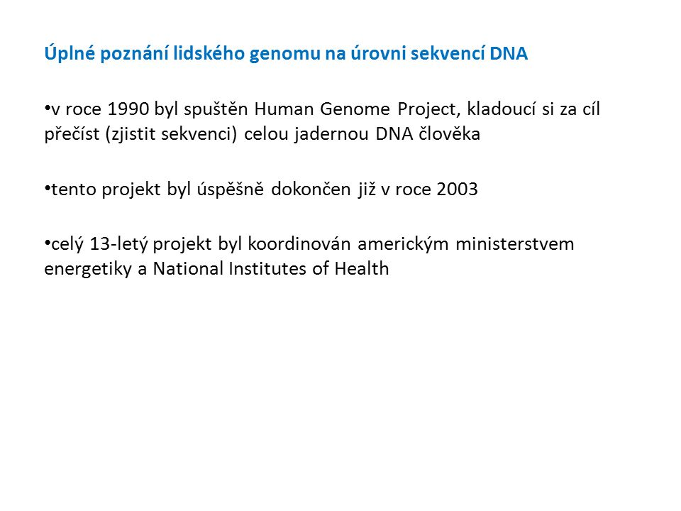 Úplné poznání lidského genomu na úrovni sekvencí DNA v roce 1990 byl spuštěn Human Genome Project, kladoucí si za cíl přečíst (zjistit sekvenci) celou jadernou DNA člověka tento projekt byl úspěšně dokončen již v roce 2003 celý 13-letý projekt byl koordinován americkým ministerstvem energetiky a National Institutes of Health 33 44