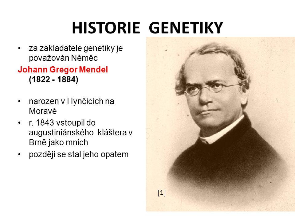 HISTORIE GENETIKY za zakladatele genetiky je považován Něměc Johann Gregor Mendel (1822 - 1884) narozen v Hynčicích na Moravě r.