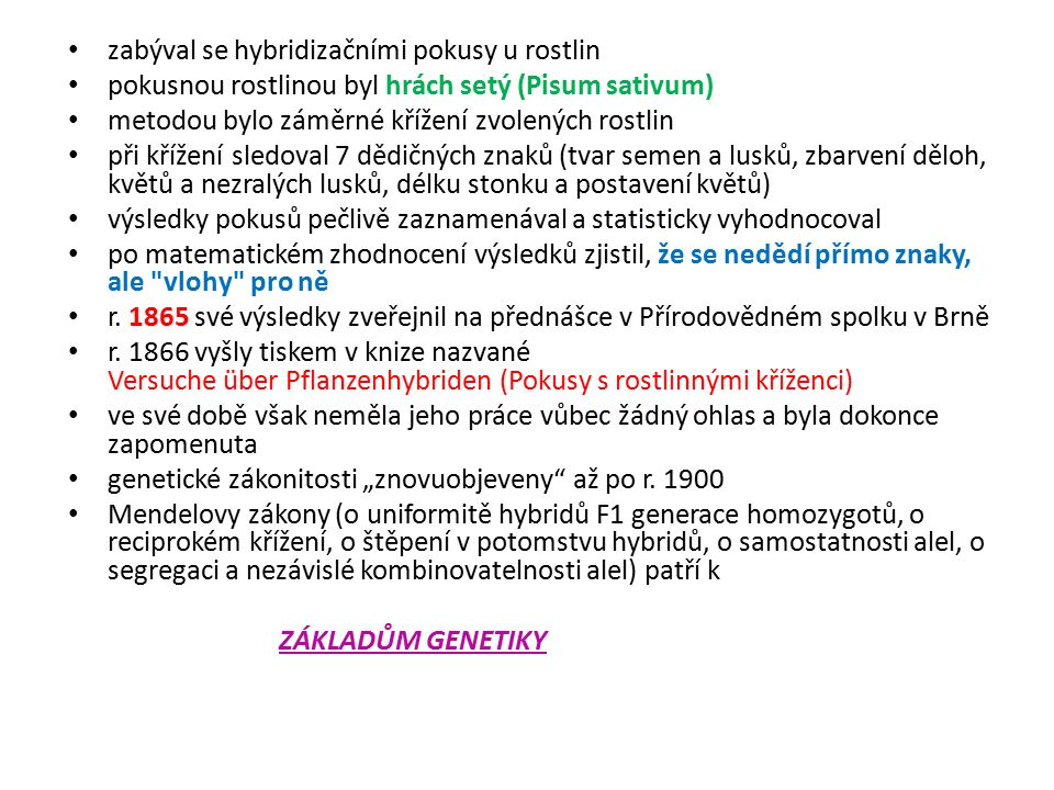 zabýval se hybridizačními pokusy u rostlin pokusnou rostlinou byl hrách setý (Pisum sativum) metodou bylo záměrné křížení zvolených rostlin při křížení sledoval 7 dědičných znaků (tvar semen a lusků, zbarvení děloh, květů a nezralých lusků, délku stonku a postavení květů) výsledky pokusů pečlivě zaznamenával a statisticky vyhodnocoval po matematickém zhodnocení výsledků zjistil, že se nedědí přímo znaky, ale vlohy pro ně r.