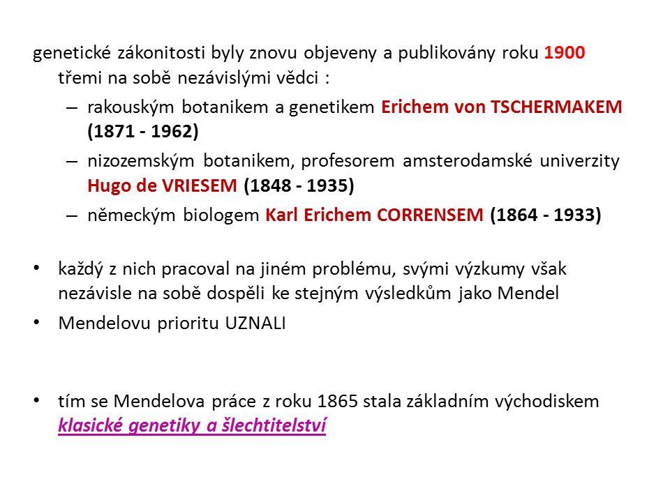 genetické zákonitosti byly znovu objeveny a publikovány roku 1900 třemi na sobě nezávislými vědci : – rakouským botanikem a genetikem Erichem von TSCHERMAKEM (1871 - 1962) – nizozemským botanikem, profesorem amsterodamské univerzity Hugo de VRIESEM (1848 - 1935) – německým biologem Karl Erichem CORRENSEM (1864 - 1933) každý z nich pracoval na jiném problému, svými výzkumy však nezávisle na sobě dospěli ke stejným výsledkům jako Mendel Mendelovu prioritu UZNALI tím se Mendelova práce z roku 1865 stala základním východiskem klasické genetiky a šlechtitelství
