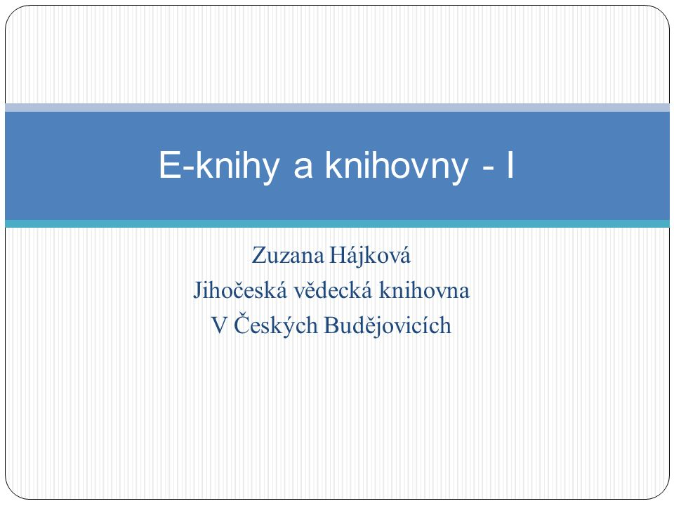 Zuzana Hájková Jihočeská vědecká knihovna V Českých Budějovicích E-knihy a knihovny - I