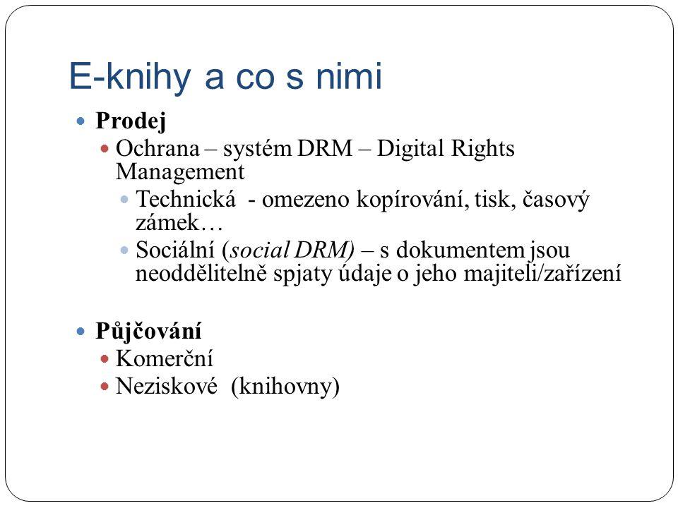 E-knihy a co s nimi Prodej Ochrana – systém DRM – Digital Rights Management Technická - omezeno kopírování, tisk, časový zámek… Sociální (social DRM) – s dokumentem jsou neoddělitelně spjaty údaje o jeho majiteli/zařízení Půjčování Komerční Neziskové (knihovny)