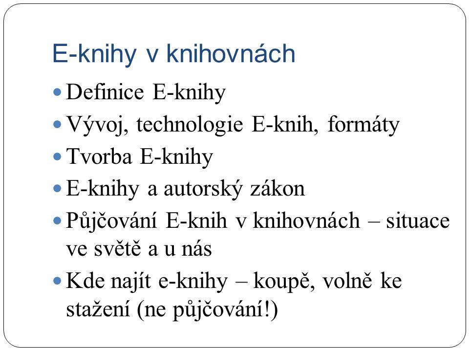 E-knihy v knihovnách Definice E-knihy Vývoj, technologie E-knih, formáty Tvorba E-knihy E-knihy a autorský zákon Půjčování E-knih v knihovnách – situa