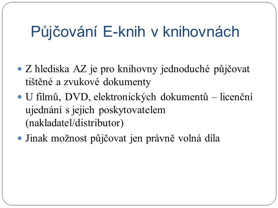 Půjčování E-knih v knihovnách Z hlediska AZ je pro knihovny jednoduché půjčovat tištěné a zvukové dokumenty U filmů, DVD, elektronických dokumentů – licenční ujednání s jejich poskytovatelem (nakladatel/distributor) Jinak možnost půjčovat jen právně volná díla
