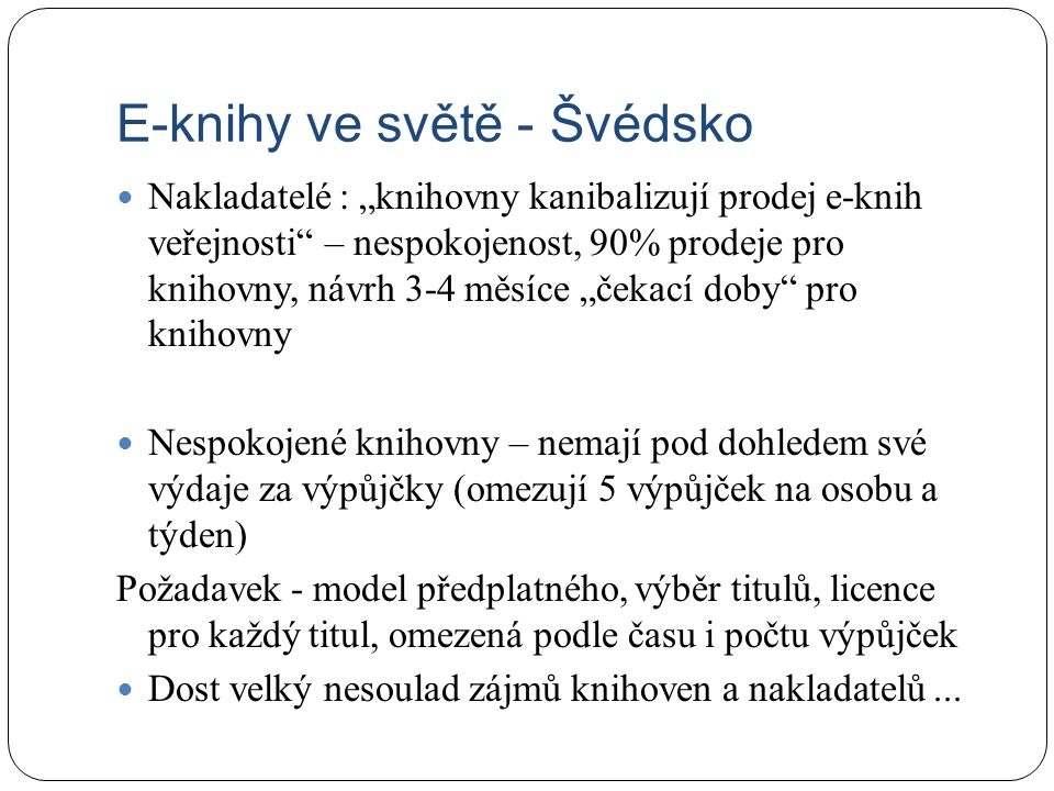 """E-knihy ve světě - Švédsko Nakladatelé : """"knihovny kanibalizují prodej e-knih veřejnosti – nespokojenost, 90% prodeje pro knihovny, návrh 3-4 měsíce """"čekací doby pro knihovny Nespokojené knihovny – nemají pod dohledem své výdaje za výpůjčky (omezují 5 výpůjček na osobu a týden) Požadavek - model předplatného, výběr titulů, licence pro každý titul, omezená podle času i počtu výpůjček Dost velký nesoulad zájmů knihoven a nakladatelů..."""