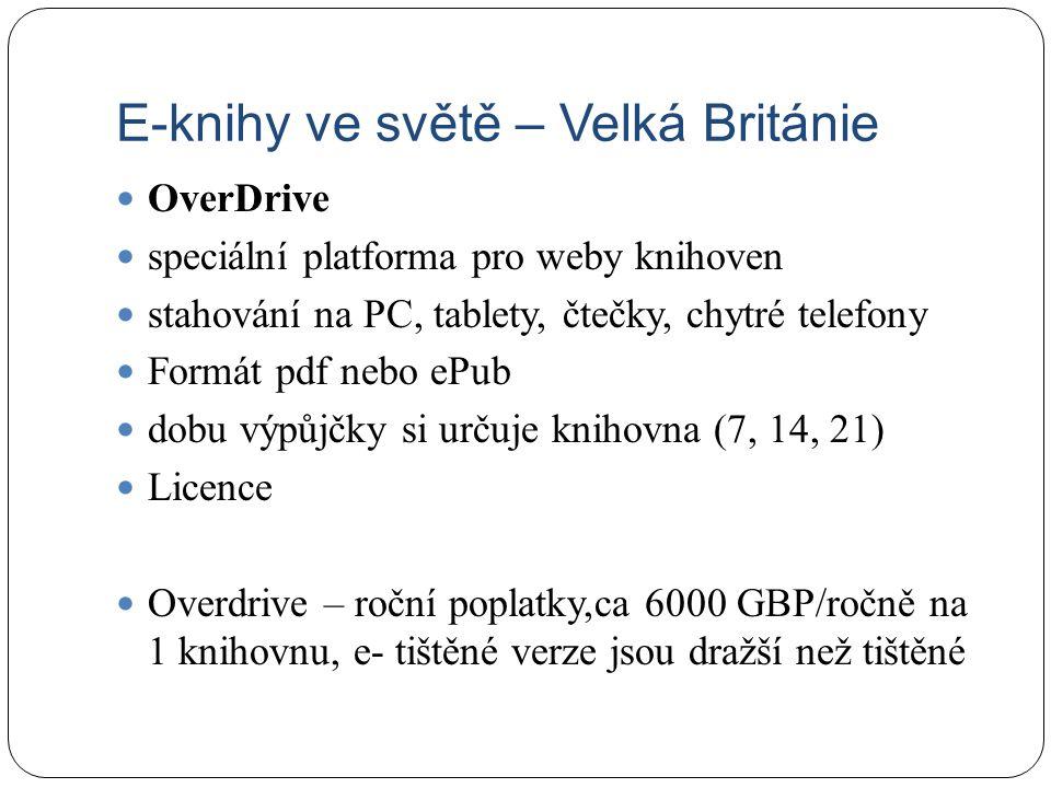 E-knihy ve světě – Velká Británie OverDrive speciální platforma pro weby knihoven stahování na PC, tablety, čtečky, chytré telefony Formát pdf nebo ePub dobu výpůjčky si určuje knihovna (7, 14, 21) Licence Overdrive – roční poplatky,ca 6000 GBP/ročně na 1 knihovnu, e- tištěné verze jsou dražší než tištěné