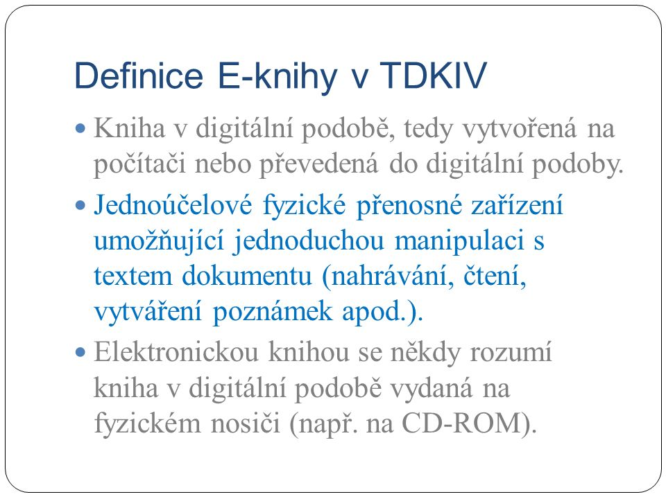 Definice E-knihy v TDKIV Kniha v digitální podobě, tedy vytvořená na počítači nebo převedená do digitální podoby. Jednoúčelové fyzické přenosné zaříze
