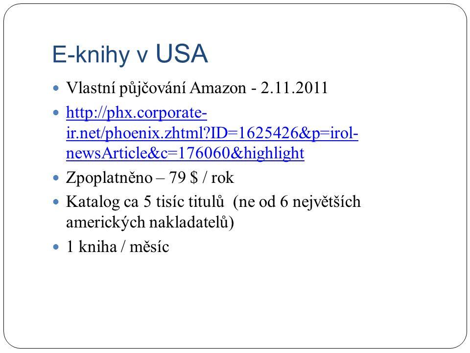 E-knihy v USA Vlastní půjčování Amazon - 2.11.2011 http://phx.corporate- ir.net/phoenix.zhtml?ID=1625426&p=irol- newsArticle&c=176060&highlight http://phx.corporate- ir.net/phoenix.zhtml?ID=1625426&p=irol- newsArticle&c=176060&highlight Zpoplatněno – 79 $ / rok Katalog ca 5 tisíc titulů (ne od 6 největších amerických nakladatelů) 1 kniha / měsíc