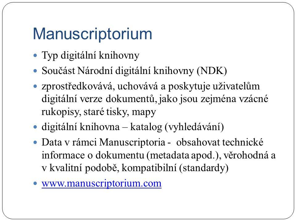 Manuscriptorium Typ digitální knihovny Součást Národní digitální knihovny (NDK) zprostředkovává, uchovává a poskytuje uživatelům digitální verze dokumentů, jako jsou zejména vzácné rukopisy, staré tisky, mapy digitální knihovna – katalog (vyhledávání) Data v rámci Manuscriptoria - obsahovat technické informace o dokumentu (metadata apod.), věrohodná a v kvalitní podobě, kompatibilní (standardy) www.manuscriptorium.com