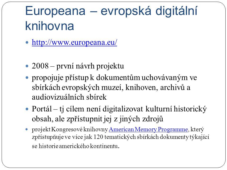 Europeana – evropská digitální knihovna http://www.europeana.eu/ 2008 – první návrh projektu propojuje přístup k dokumentům uchovávaným ve sbírkách evropských muzeí, knihoven, archivů a audiovizuálních sbírek Portál – tj cílem není digitalizovat kulturní historický obsah, ale zpřístupnit jej z jiných zdrojů projekt Kongresové knihovny American Memory Programme, který zpřístupňuje ve více jak 120 tematických sbírkách dokumenty týkající se historie amerického kontinentu.American Memory Programme