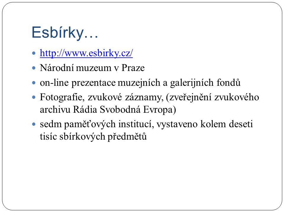 Esbírky… http://www.esbirky.cz/ Národní muzeum v Praze on-line prezentace muzejních a galerijních fondů Fotografie, zvukové záznamy, (zveřejnění zvukového archivu Rádia Svobodná Evropa) sedm paměťových institucí, vystaveno kolem deseti tisíc sbírkových předmětů