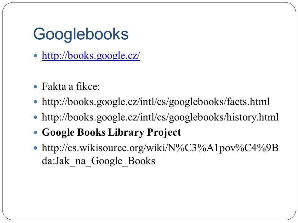 Googlebooks http://books.google.cz/ Fakta a fikce: http://books.google.cz/intl/cs/googlebooks/facts.html http://books.google.cz/intl/cs/googlebooks/history.html Google Books Library Project http://cs.wikisource.org/wiki/N%C3%A1pov%C4%9B da:Jak_na_Google_Books