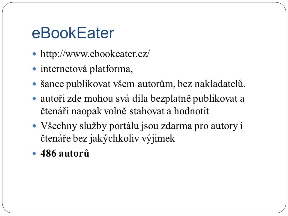 http://www.ebookeater.cz/ internetová platforma, šance publikovat všem autorům, bez nakladatelů. autoři zde mohou svá díla bezplatně publikovat a čten