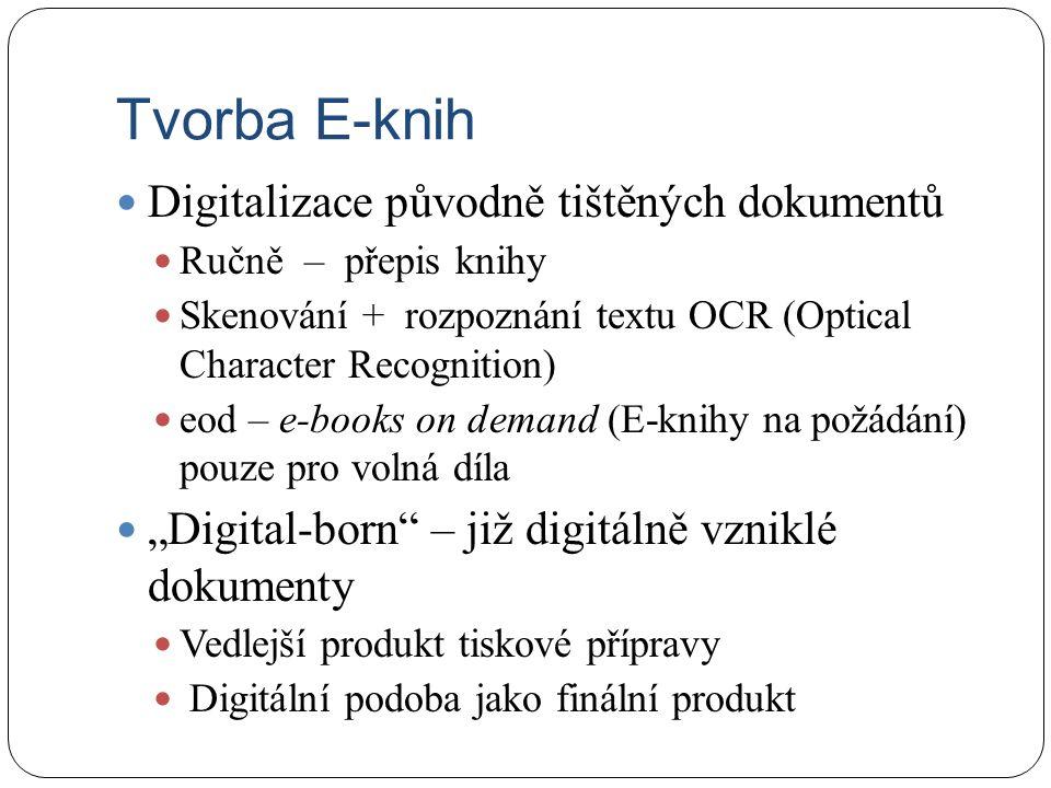 """Tvorba E-knih Digitalizace původně tištěných dokumentů Ručně – přepis knihy Skenování + rozpoznání textu OCR (Optical Character Recognition) eod – e-books on demand (E-knihy na požádání) pouze pro volná díla """"Digital-born – již digitálně vzniklé dokumenty Vedlejší produkt tiskové přípravy Digitální podoba jako finální produkt"""