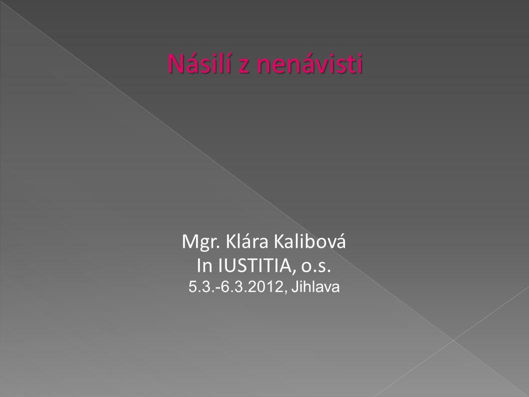Násilí z nenávisti Mgr. Klára Kalibová In IUSTITIA, o.s. 5.3.-6.3.2012, Jihlava