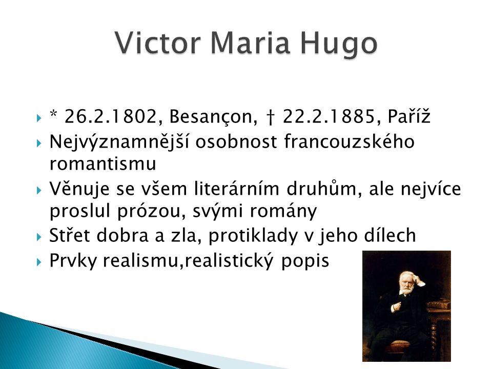  * 26.2.1802, Besançon, † 22.2.1885, Paříž  Nejvýznamnější osobnost francouzského romantismu  Věnuje se všem literárním druhům, ale nejvíce proslul prózou, svými romány  Střet dobra a zla, protiklady v jeho dílech  Prvky realismu,realistický popis