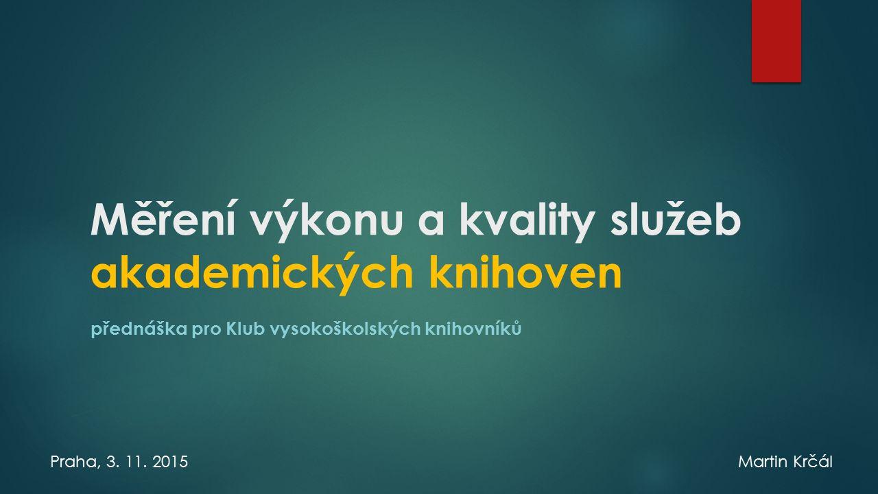 Měření výkonu a kvality služeb akademických knihoven přednáška pro Klub vysokoškolských knihovníků Praha, 3.