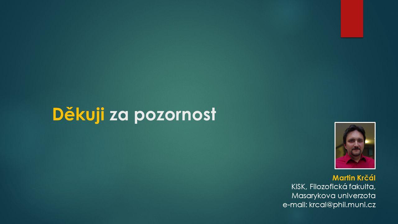 Děkuji za pozornost Martin Krčál KISK, Filozofická fakulta, Masarykova univerzota e-mail: krcal@phil.muni.cz