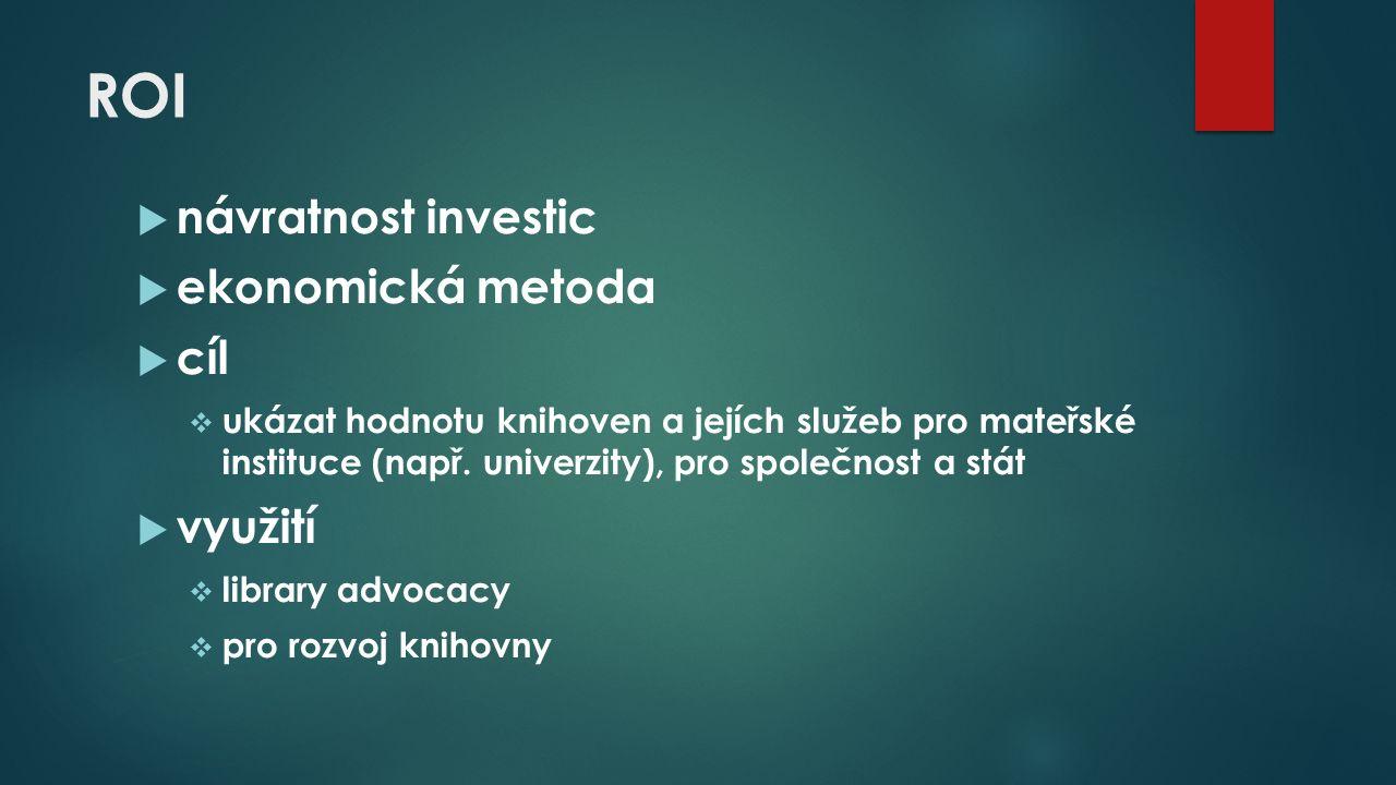 ROI  návratnost investic  ekonomická metoda  cíl  ukázat hodnotu knihoven a jejích služeb pro mateřské instituce (např.