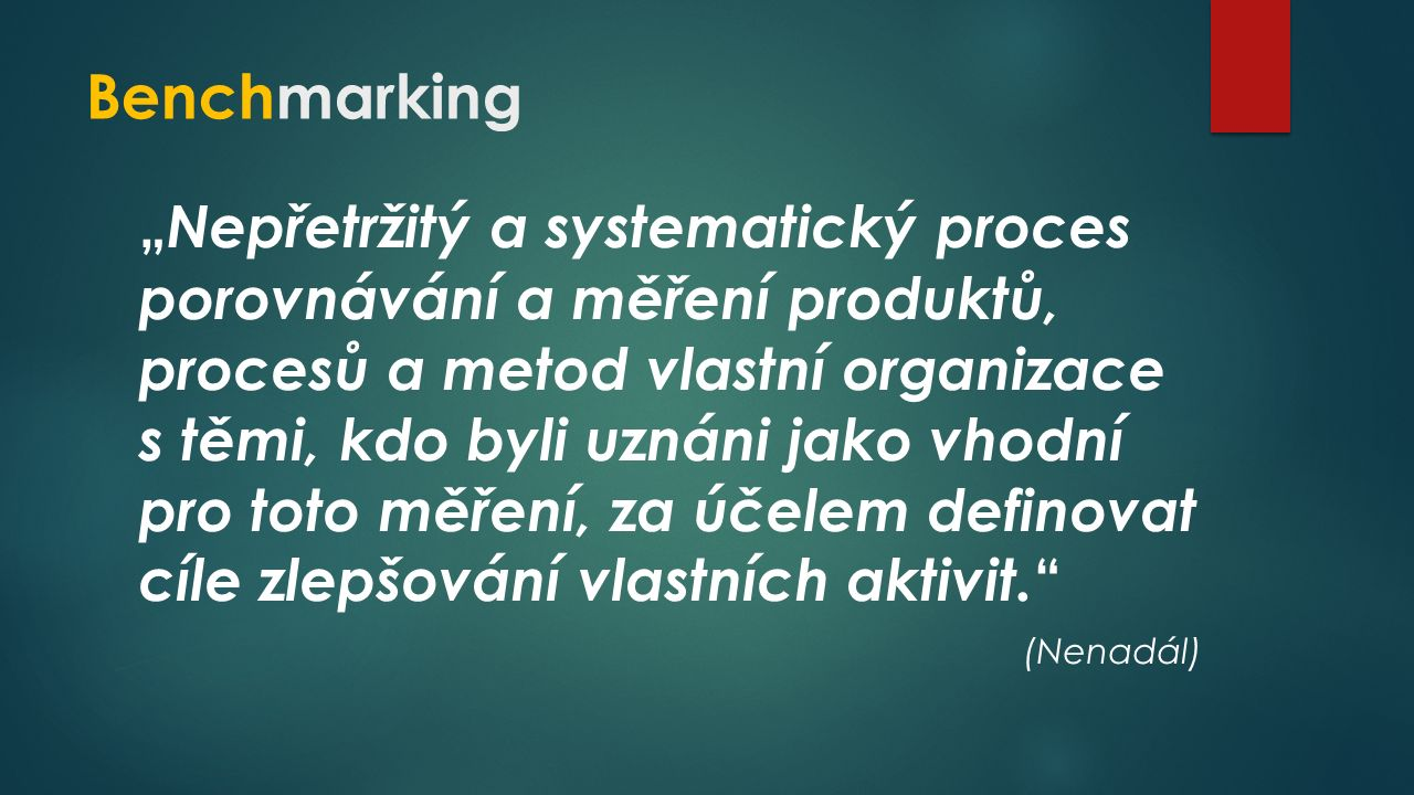 """Benchmarking """" Nepřetržitý a systematický proces porovnávání a měření produktů, procesů a metod vlastní organizace s těmi, kdo byli uznáni jako vhodní pro toto měření, za účelem definovat cíle zlepšování vlastních aktivit."""