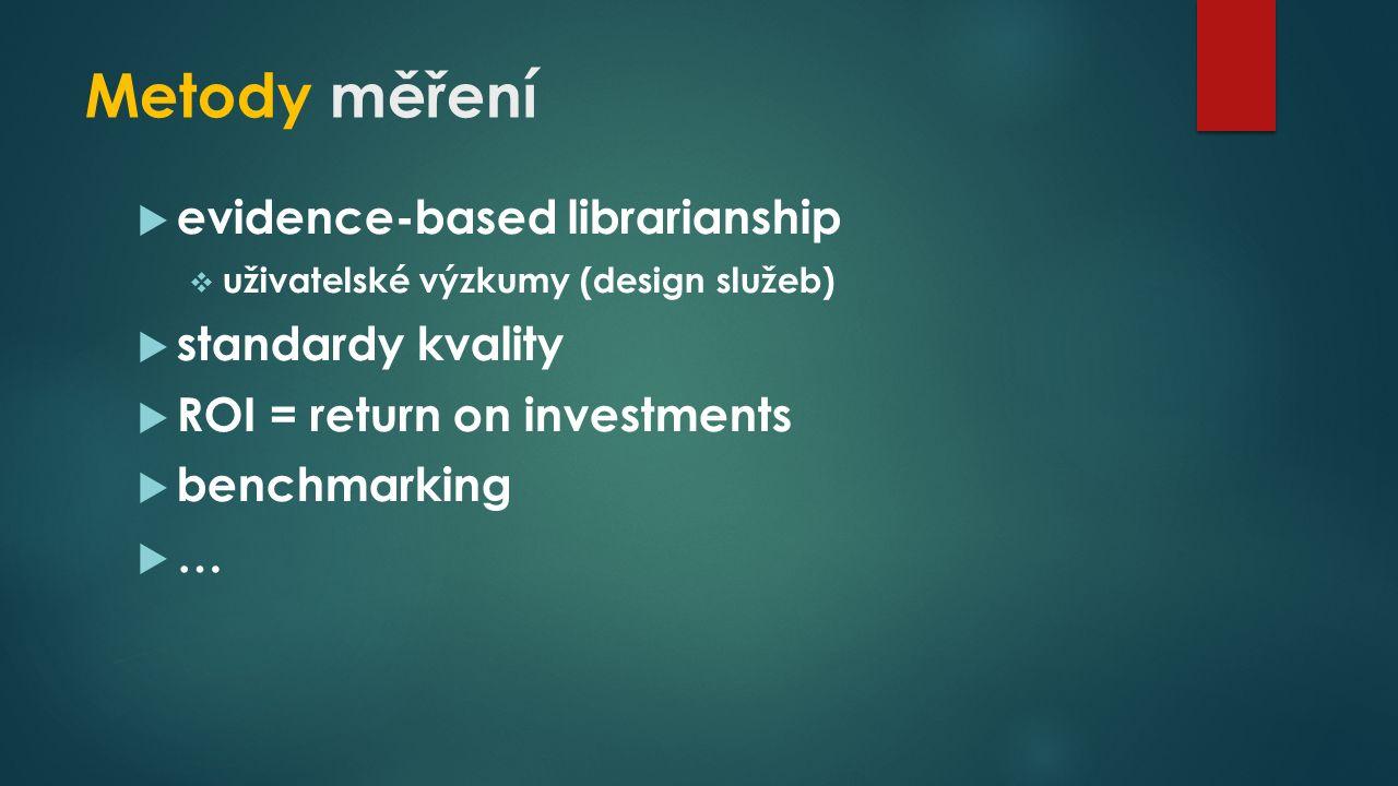 Metody měření  evidence-based librarianship  uživatelské výzkumy (design služeb)  standardy kvality  ROI = return on investments  benchmarking  …