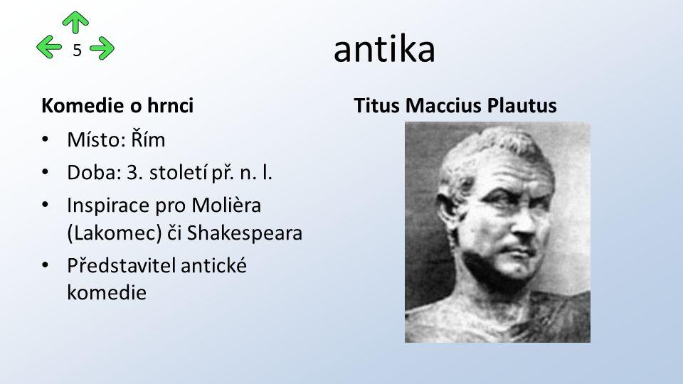 antika Komedie o hrnci Místo: Řím Doba: 3. století př. n. l. Inspirace pro Molièra (Lakomec) či Shakespeara Představitel antické komedie Titus Maccius