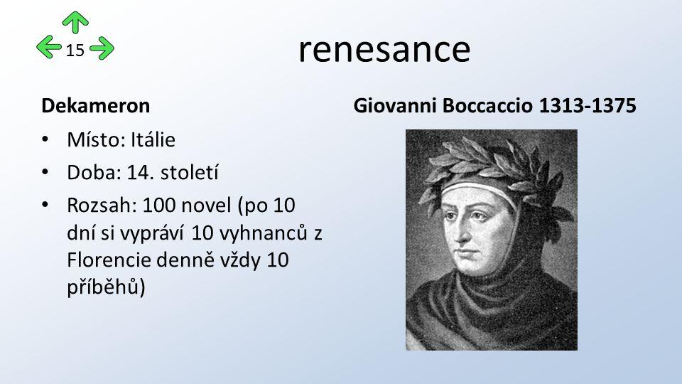 renesance Dekameron Místo: Itálie Doba: 14. století Rozsah: 100 novel (po 10 dní si vypráví 10 vyhnanců z Florencie denně vždy 10 příběhů) Giovanni Bo
