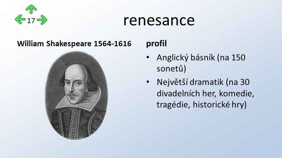 renesance William Shakespeare 1564-1616 profil Anglický básník (na 150 sonetů) Největší dramatik (na 30 divadelních her, komedie, tragédie, historické