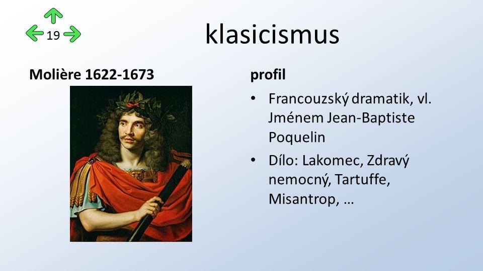 klasicismus Molière 1622-1673profil Francouzský dramatik, vl. Jménem Jean-Baptiste Poquelin Dílo: Lakomec, Zdravý nemocný, Tartuffe, Misantrop, … 19