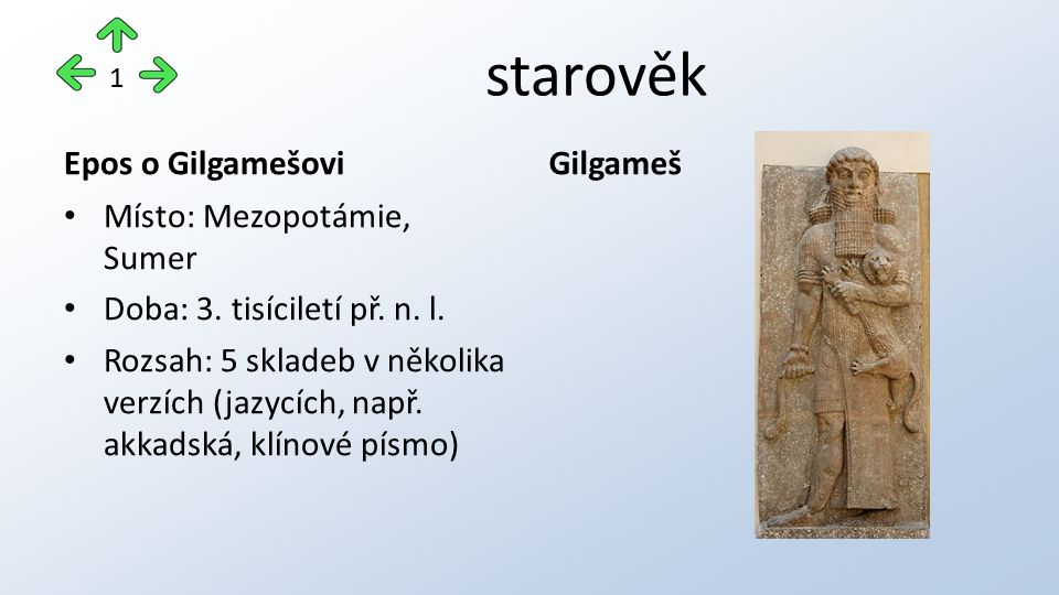 starověk Epos o Gilgamešovi Místo: Mezopotámie, Sumer Doba: 3. tisíciletí př. n. l. Rozsah: 5 skladeb v několika verzích (jazycích, např. akkadská, kl