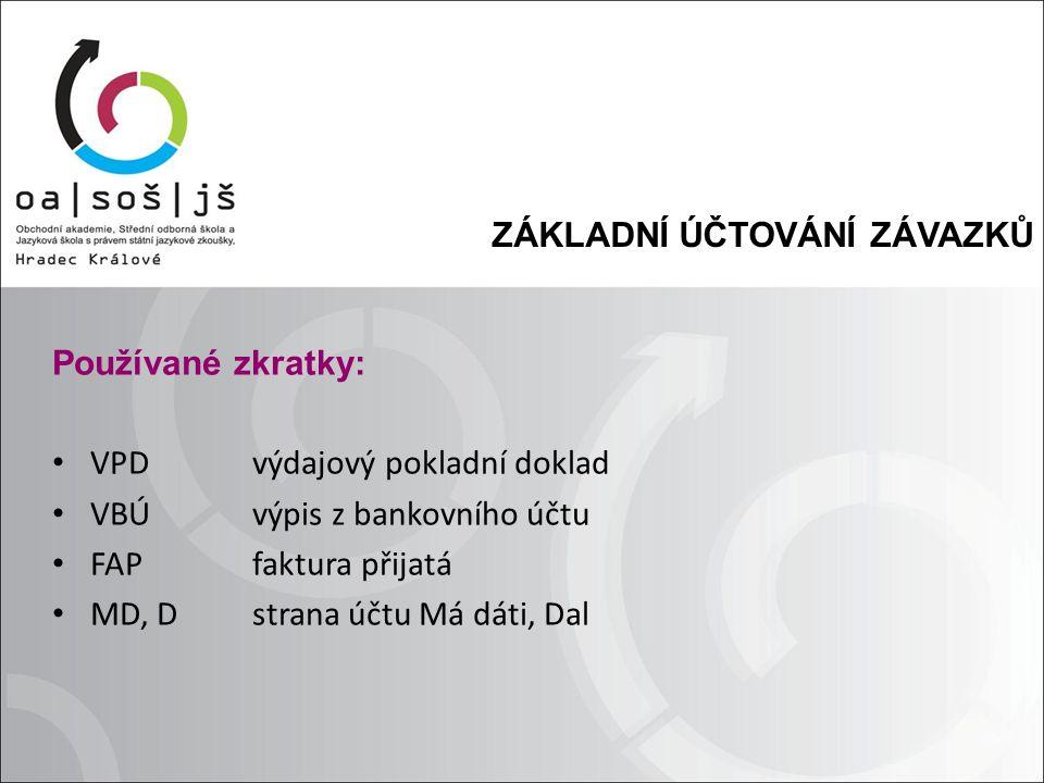 ZÁKLADNÍ ÚČTOVÁNÍ ZÁVAZKŮ Používané zkratky: VPD výdajový pokladní doklad VBÚ výpis z bankovního účtu FAP faktura přijatá MD, D strana účtu Má dáti, D