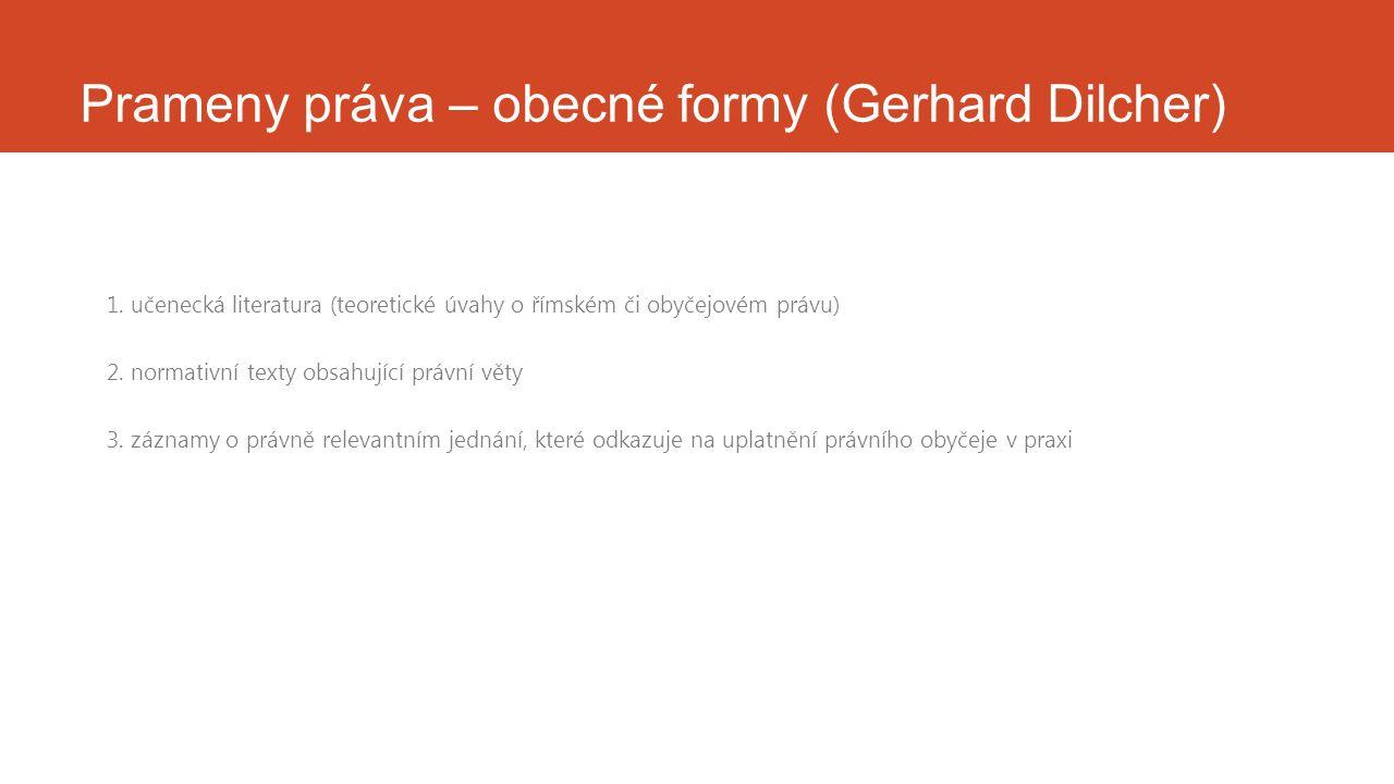 Prameny práva – obecné formy (Gerhard Dilcher) 1. učenecká literatura (teoretické úvahy o římském či obyčejovém právu) 2. normativní texty obsahující