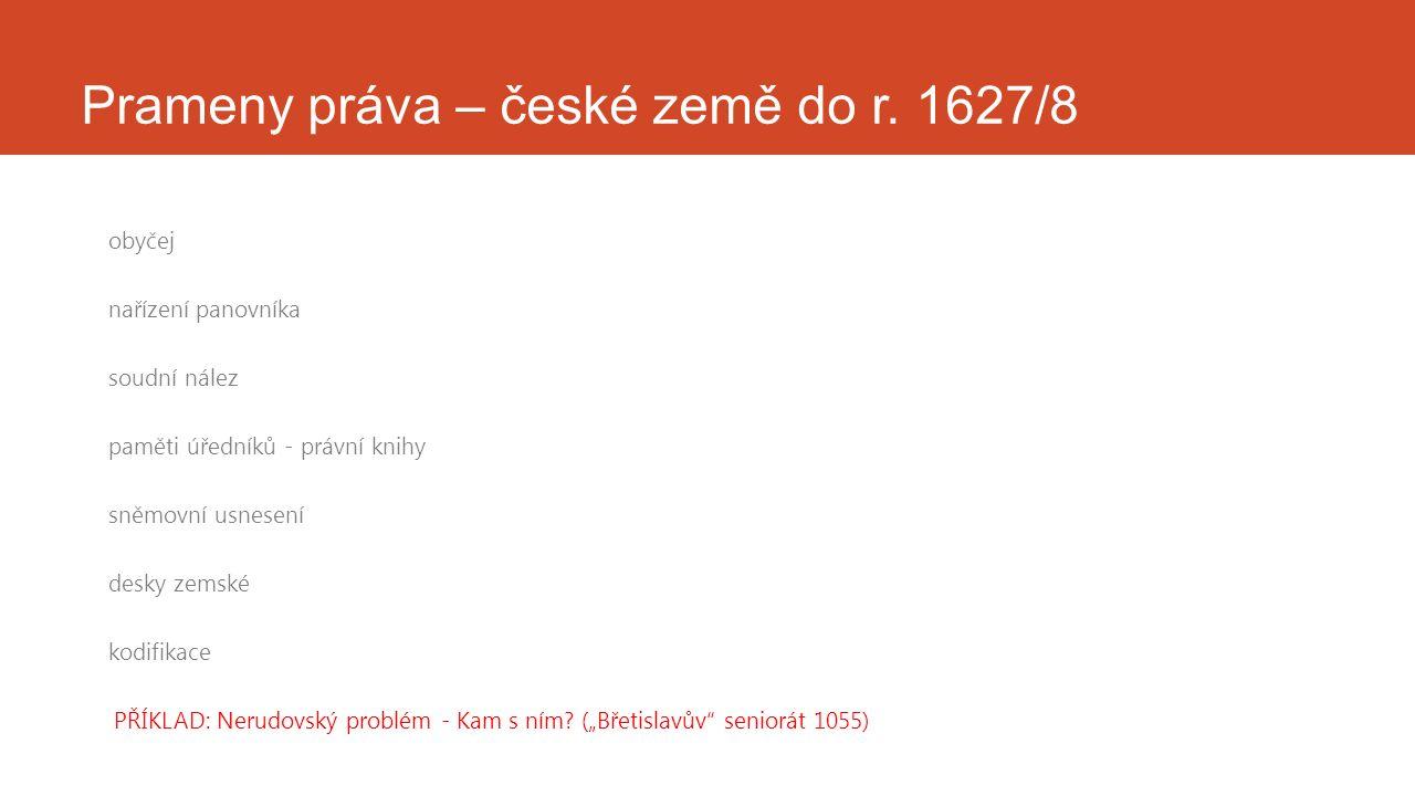 Prameny práva – české země do r. 1627/8 obyčej nařízení panovníka soudní nález paměti úředníků - právní knihy sněmovní usnesení desky zemské kodifikac