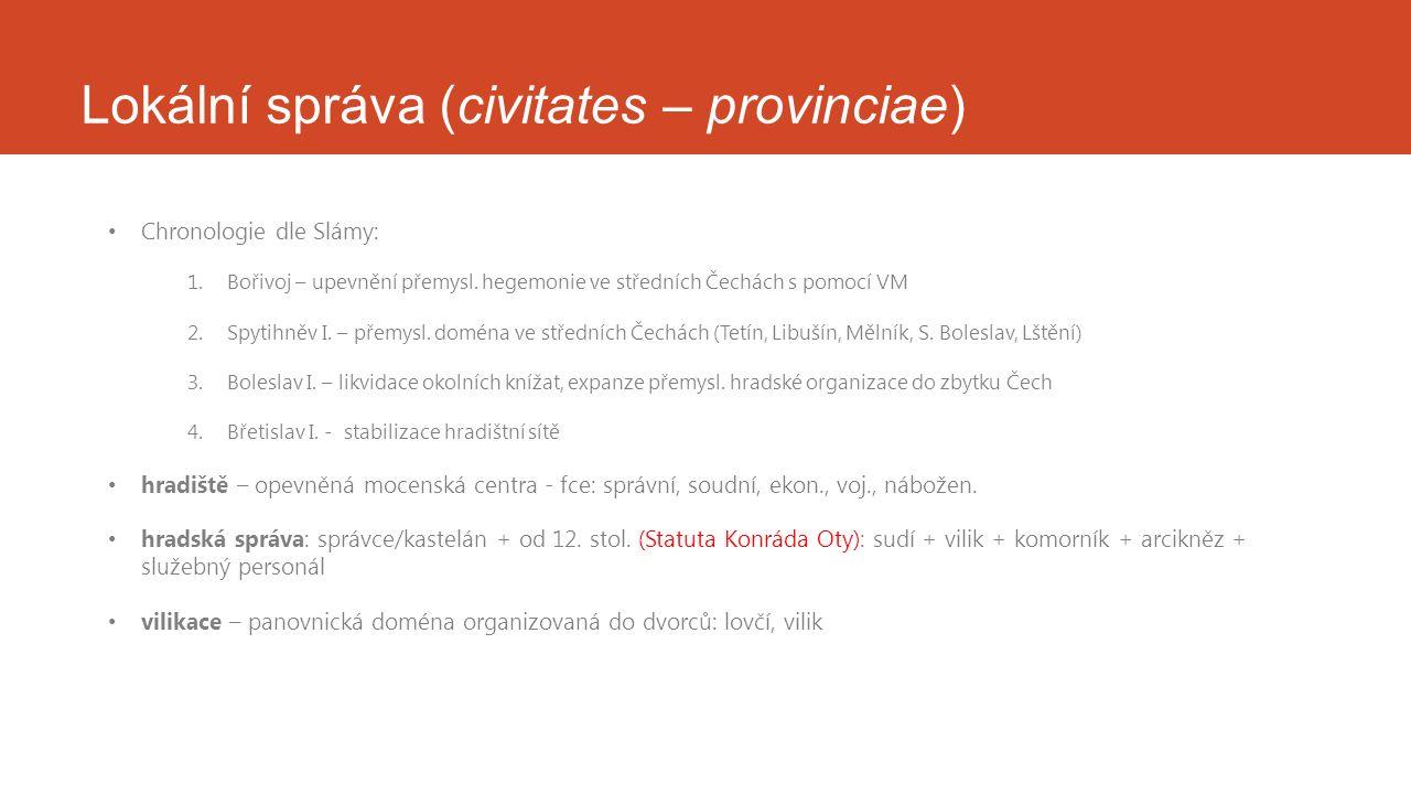 Lokální správa (civitates – provinciae) Chronologie dle Slámy: 1.Bořivoj – upevnění přemysl. hegemonie ve středních Čechách s pomocí VM 2.Spytihněv I.