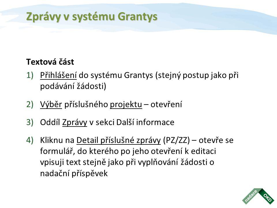 Zprávy v systému Grantys Textová část 1)Přihlášení do systému Grantys (stejný postup jako při podávání žádosti) 2)Výběr příslušného projektu – otevření 3)Oddíl Zprávy v sekci Další informace 4)Kliknu na Detail příslušné zprávy (PZ/ZZ) – otevře se formulář, do kterého po jeho otevření k editaci vpisuji text stejně jako při vyplňování žádosti o nadační příspěvek