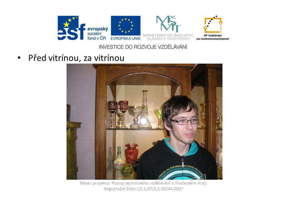 Název projektu: Rozvoj technického vzdělávání v Jihočeském kraji Registrační číslo: CZ.1.07/1.1.00/44.0007 Před vitrínou, za vitrínou