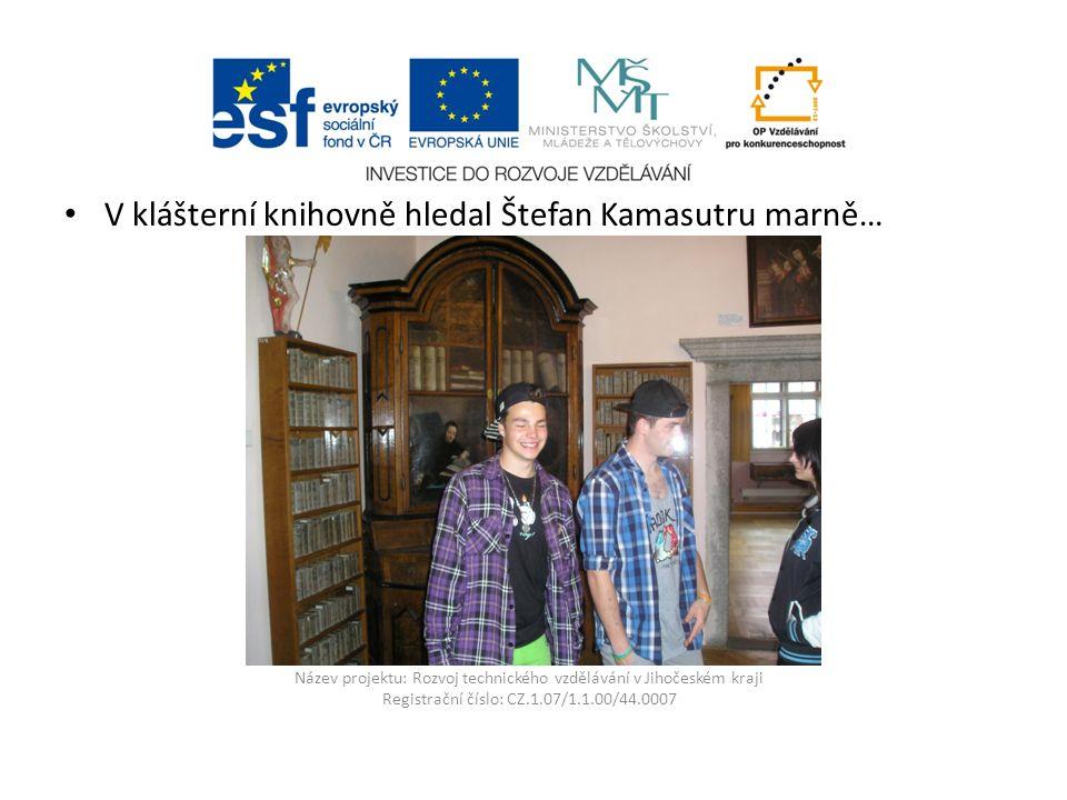 Název projektu: Rozvoj technického vzdělávání v Jihočeském kraji Registrační číslo: CZ.1.07/1.1.00/44.0007 V klášterní knihovně hledal Štefan Kamasutru marně…