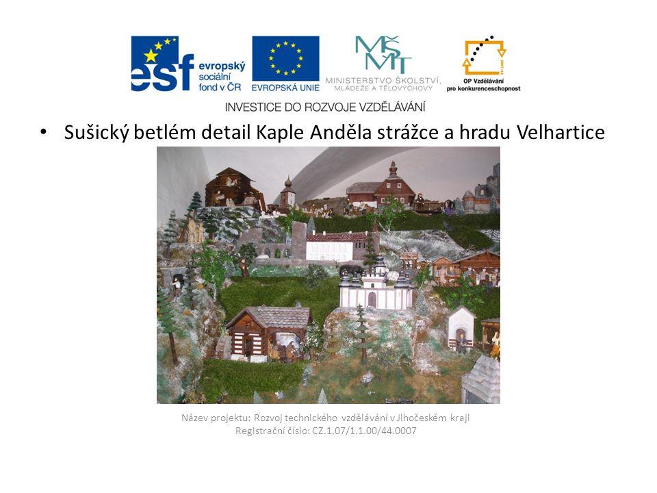 Název projektu: Rozvoj technického vzdělávání v Jihočeském kraji Registrační číslo: CZ.1.07/1.1.00/44.0007 Sušický betlém detail Kaple Anděla strážce a hradu Velhartice