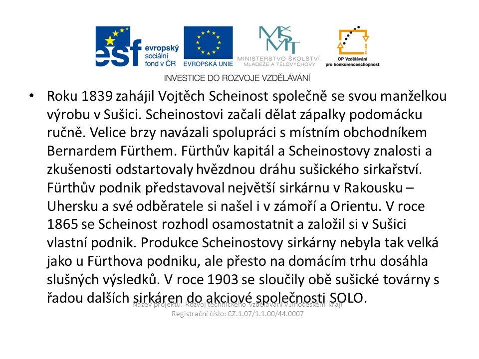 Název projektu: Rozvoj technického vzdělávání v Jihočeském kraji Registrační číslo: CZ.1.07/1.1.00/44.0007 Roku 1839 zahájil Vojtěch Scheinost společně se svou manželkou výrobu v Sušici.